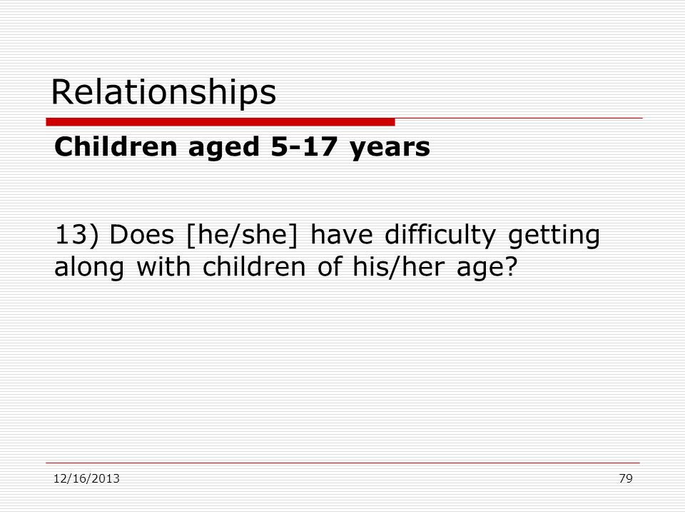 Relationships Children aged 5-17 years 13) Does [he/she] have difficulty getting along with children of his/her age